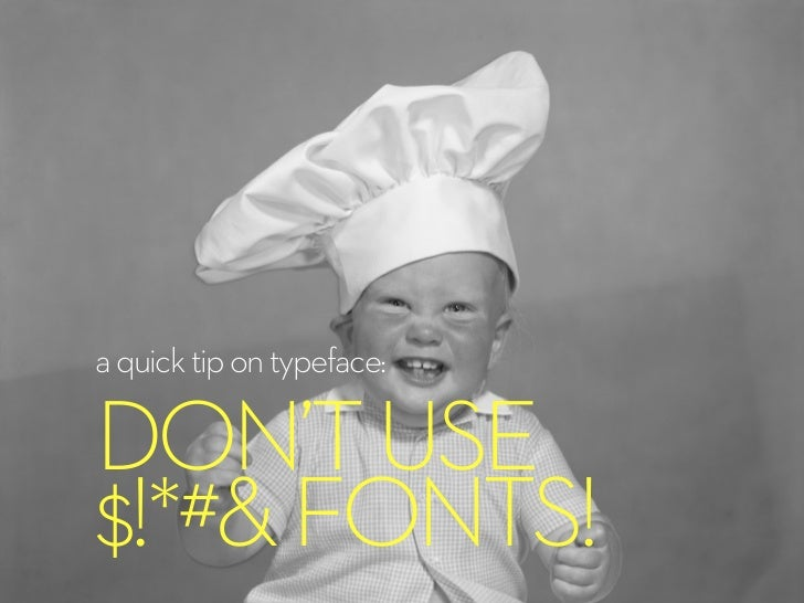 a quick tip on typeface:DON'T USE$!*#& FONTS!