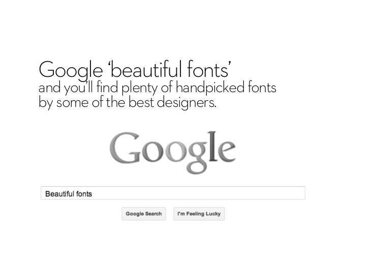 Google 'beautiful fonts'and you'll find plenty of handpicked fontsby some of the best designers.