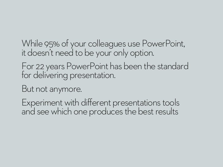While 95% of your colleagues use PowerPoint,it doesn't need to be your only option.For 22 years PowerPoint has been the st...
