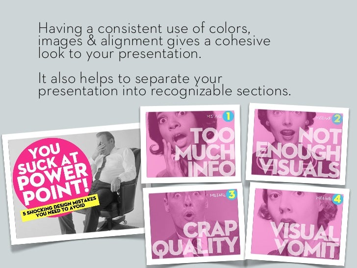 Having a consistent use of colors,images & alignment gives a cohesivelook to your presentation.It also helps to separate y...