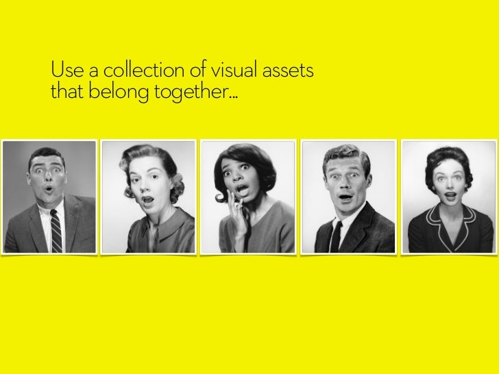 Use a collection of visual assetsthat belong together...