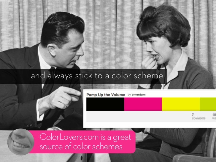 and always stick to a color scheme.  ColorLovers.com is a great  source of color schemes