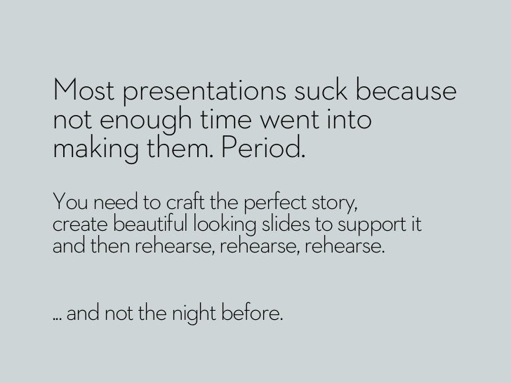 Most presentations suck becausenot enough time went intomaking them. Period.You need to craft the perfect story,create bea...