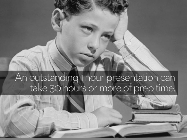 An outstanding 1 hour presentation can   take 30 hours or more of prep time.