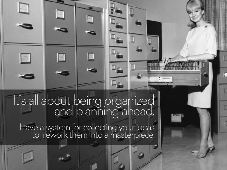 It's all about being organized           and planning ahead. Have a system for collecting your ideas    to rework them int...
