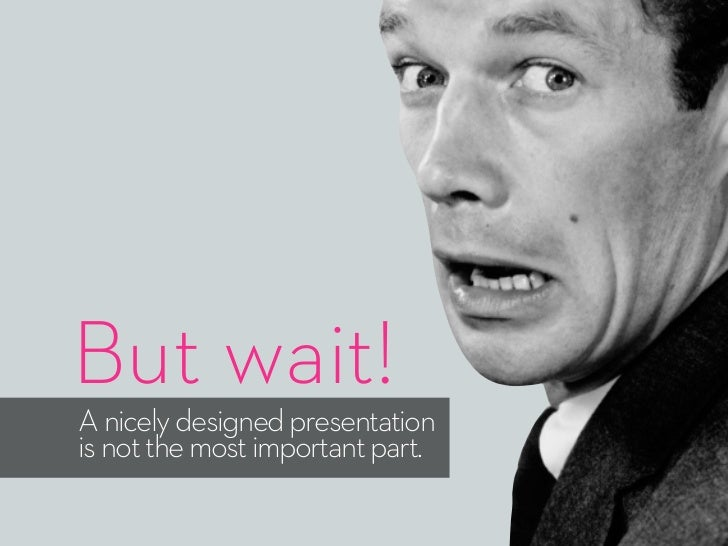 But wait!A nicely designed presentationis not the most important part.
