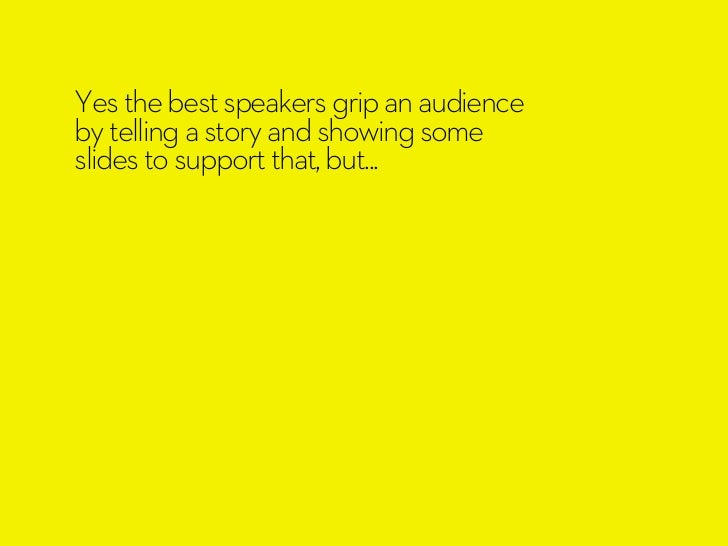 Yes the best speakers grip an audienceby telling a story and showing someslides to support that, but...