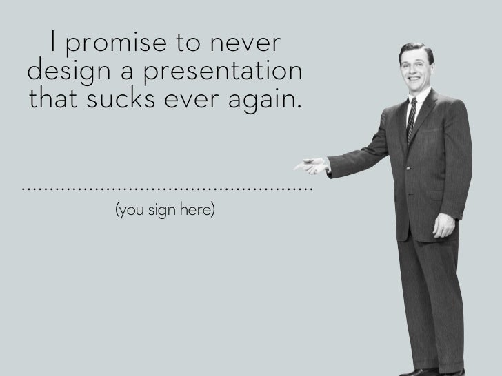 I promise to neverdesign a presentationthat sucks ever again.       (you sign here)