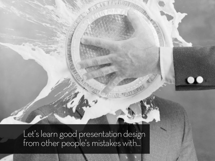 Let's learn good presentation designfrom other people's mistakes with...