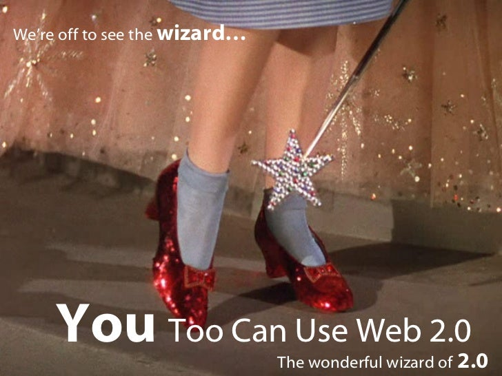 You  Too Can Use Web 2.0 The wonderful wizard of   2.0 We're off to see the  wizard…