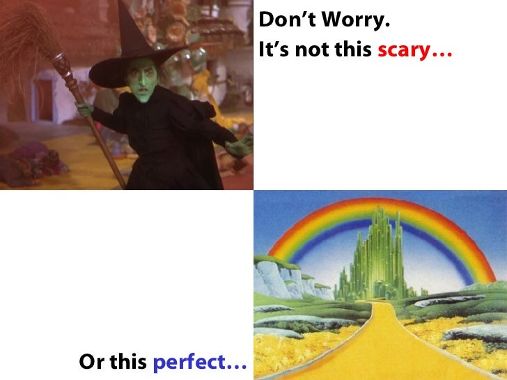 <ul><li>Don't Worry. </li></ul><ul><li>It's not this  scary… </li></ul>Or this  perfect…