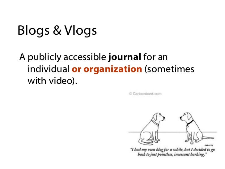 Blogs & Vlogs <ul><li>A publicly accessible  journal  for an individual  or organization  (sometimes with video). </li></ul>