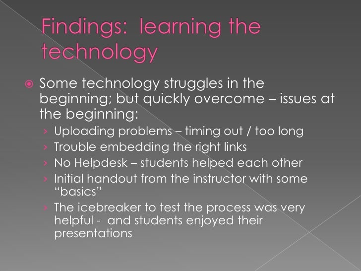 Findings:  learning the technology<br />Some technology struggles in the beginning; but quickly overcome – issues at the b...