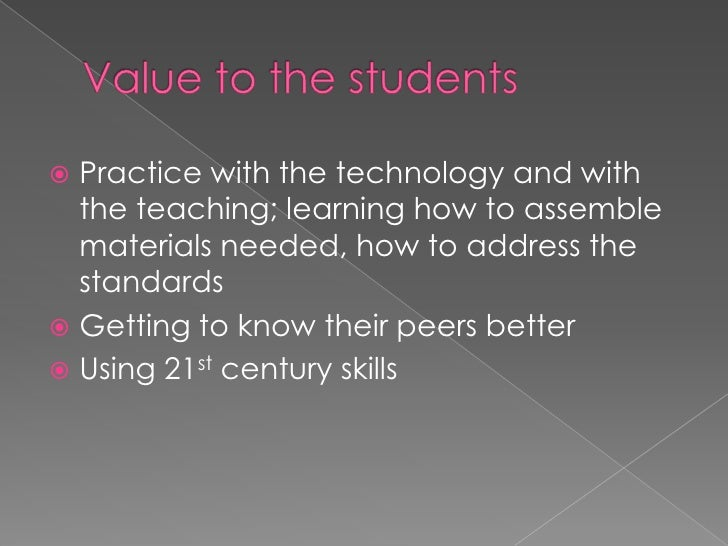 Value to the students<br />Practice with the technology and with the teaching; learning how to assemble materials needed, ...