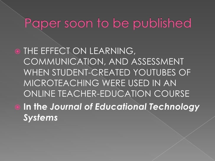 Paper soon to be published<br />THE EFFECT ON LEARNING, COMMUNICATION, AND ASSESSMENT WHEN STUDENT-CREATED YOUTUBES OF MIC...