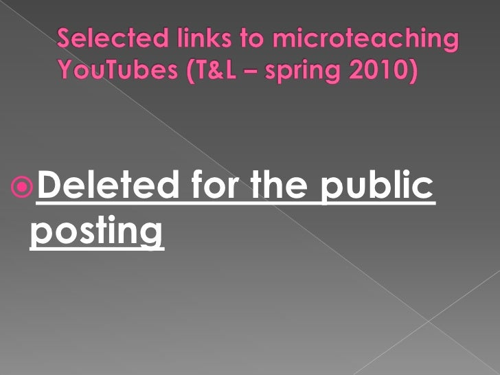 Selected links to microteaching YouTubes (T&L – spring 2010)<br />Deleted for the public posting<br />