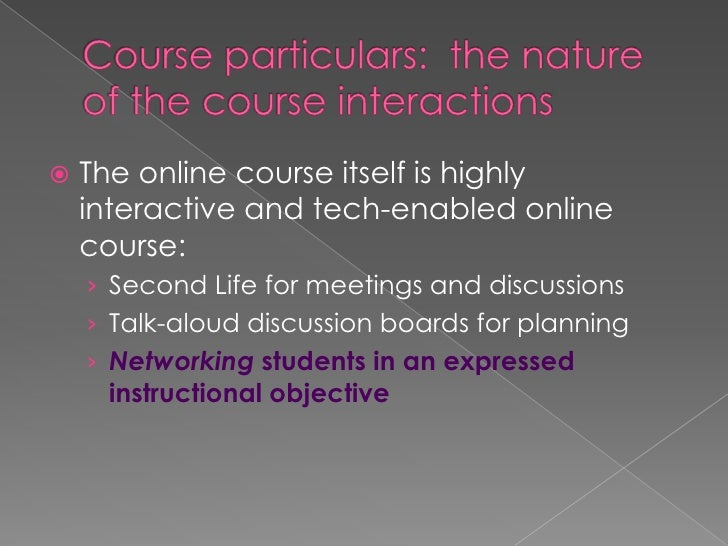 Course particulars:  the nature of the course interactions<br />The online course itself is highly interactive and tech-en...