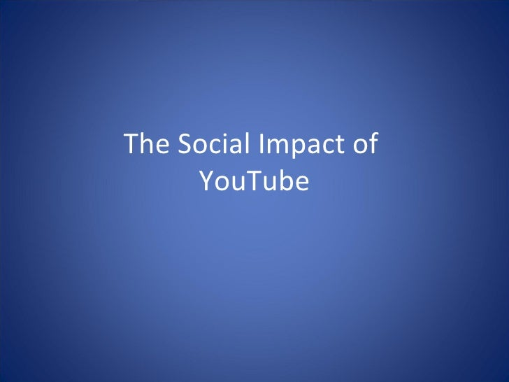 The Social Impact of  YouTube