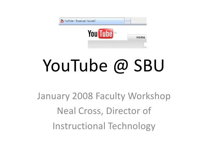 YouTube @ SBU January 2008 Faculty Workshop     Neal Cross, Director of    Instructional Technology