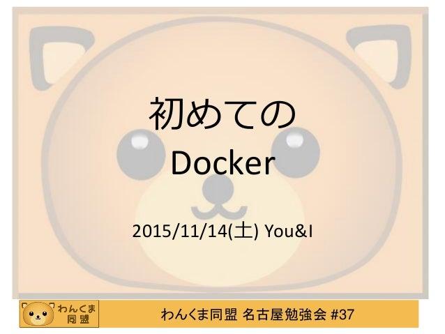 わんくま同盟 名古屋勉強会 #37 初めての Docker 2015/11/14(土) You&I