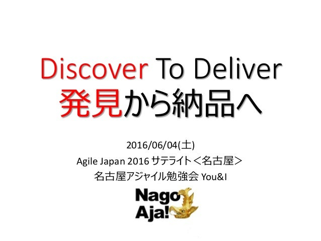 Discover To Deliver 発見から納品へ 2016/06/04(土) Agile Japan 2016 サテライト<名古屋> 名古屋アジャイル勉強会 You&I