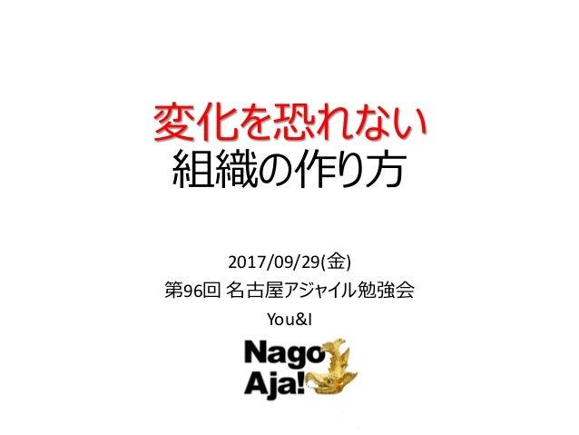 変化を恐れない 組織の作り方 2017/09/29(金) 第96回 名古屋アジャイル勉強会 You&I