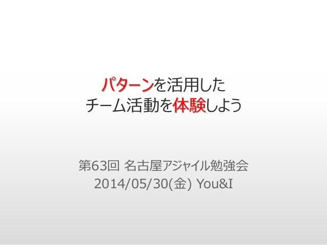 パターンを活用した チーム活動を体験しよう 第63回 名古屋アジャイル勉強会 2014/05/30(金) You&I