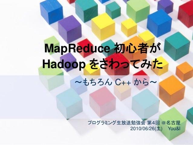 MapReduce 初心者が Hadoop をさわってみた ~もちろん C++ から~ プログラミング生放送勉強会 第4回 @名古屋 2010/06/26(土) You&I