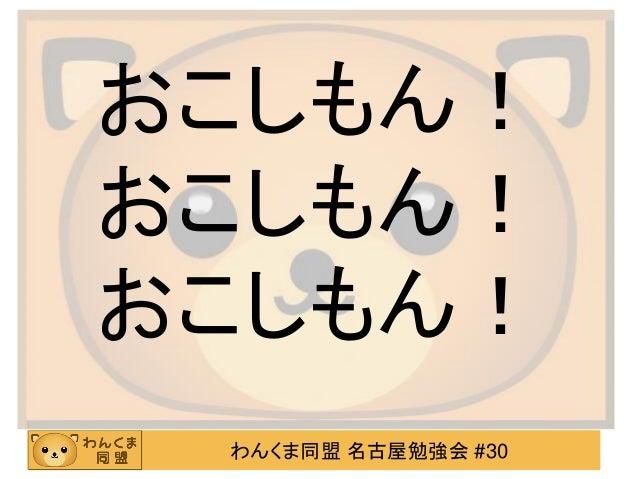 おこしもん! おこしもん! おこしもん! わんくま同盟 名古屋勉強会 #30