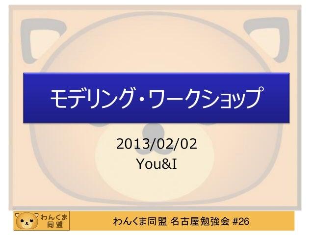 モデリング・ワークショップ    2013/02/02      You&I   わんくま同盟 名古屋勉強会 #26