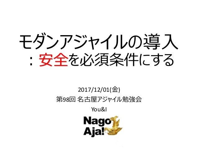 モダンアジャイルの導入 :安全を必須条件にする 2017/12/01(金) 第98回 名古屋アジャイル勉強会 You&I