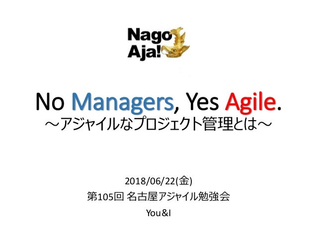 No Managers, Yes Agile. ~アジャイルなプロジェクト管理とは~ 2018/06/22(金) 第105回 名古屋アジャイル勉強会 You&I