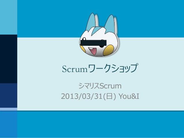Scrumワークショップ    シマリスScrum2013/03/31(日) You&I