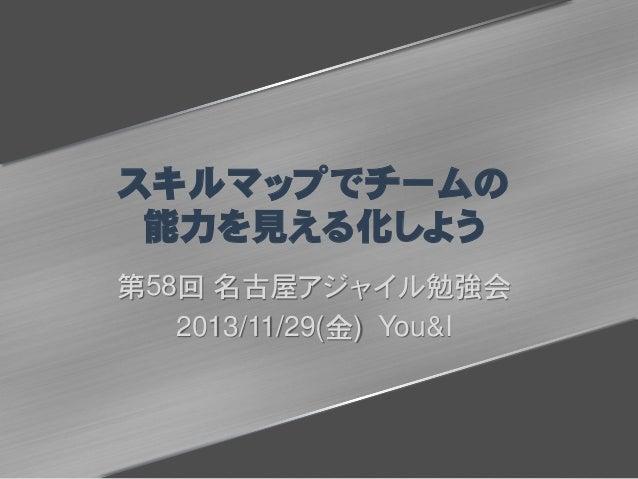 スキルマップでチームの 能力を見える化しよう 第58回 名古屋アジャイル勉強会 2013/11/29(金) You&I