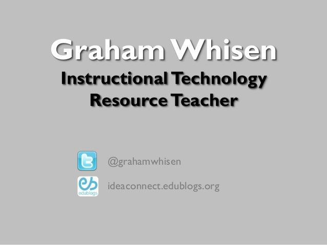 Graham Whisen Instructional Technology Resource Teacher @grahamwhisen ideaconnect.edublogs.org
