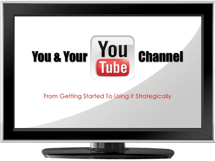 You & Your                      Channel<br />From Getting Started To Using it Strategically<br />
