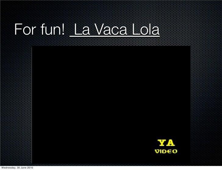 For fun! La Vaca Lola     Wednesday, 30 June 2010