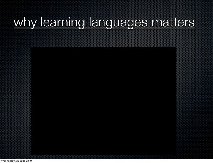 why learning languages matters     Wednesday, 30 June 2010