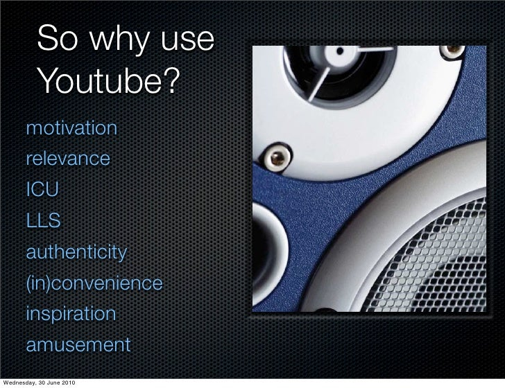 So why use           Youtube?        motivation        relevance        ICU        LLS        authenticity        (in)conv...