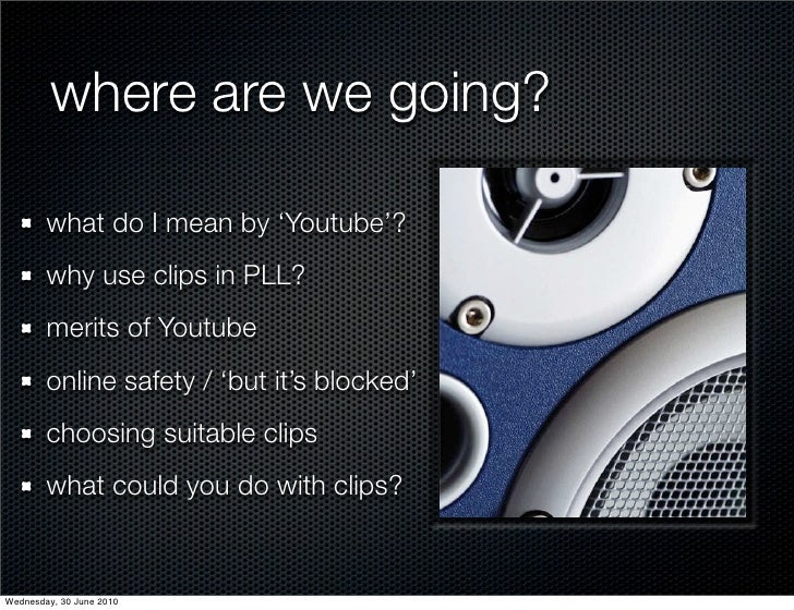 where are we going?          what do I mean by 'Youtube'?         why use clips in PLL?         merits of Youtube         ...