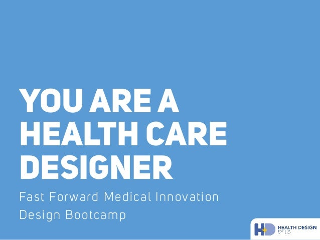 YOU ARE A HEALTH CARE DESIGNER Fast Forward Medical Innovation Design Bootcamp