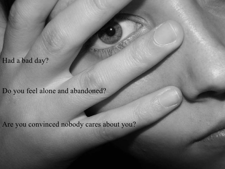 Had a bad day?Do you feel alone and abandoned?Are you convinced nobody cares about you?