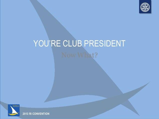 2013 RI CONVENTIONYOU'RE CLUB PRESIDENTNow What?