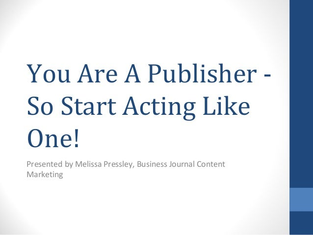 You Are A Publisher So Start Acting Like One! Presented by Melissa Pressley, Business Journal Content Marketing