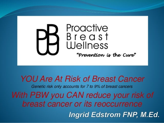 YOU Are At Risk of Breast Cancer Genetic risk only accounts for 7 to 9% of breast cancers With PBW you CAN reduce your ris...
