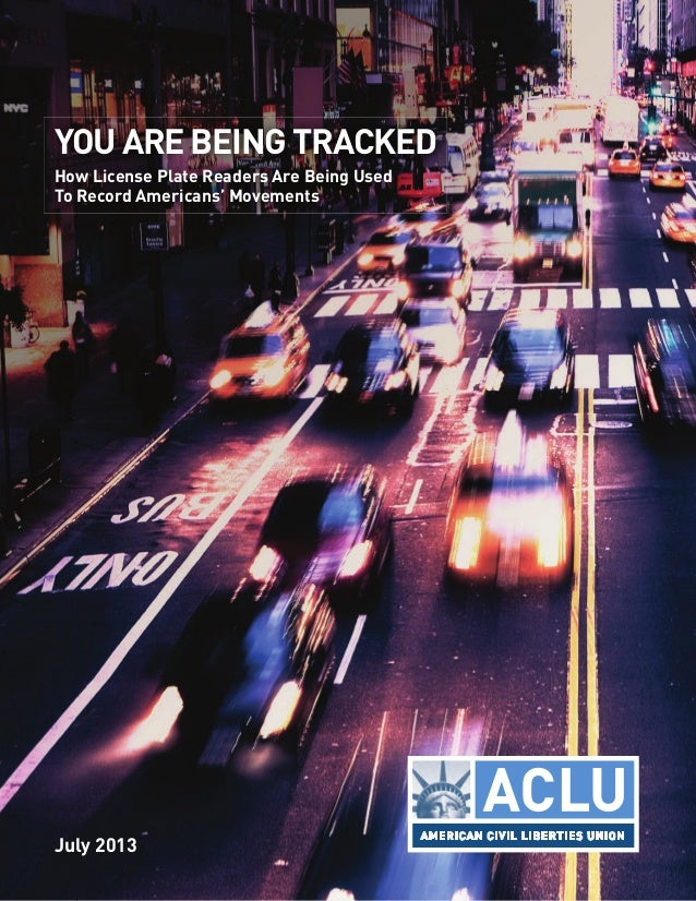 July 2013 YOU ARE BEING TRACKED How License Plate Readers Are Being Used To Record Americans' Movements