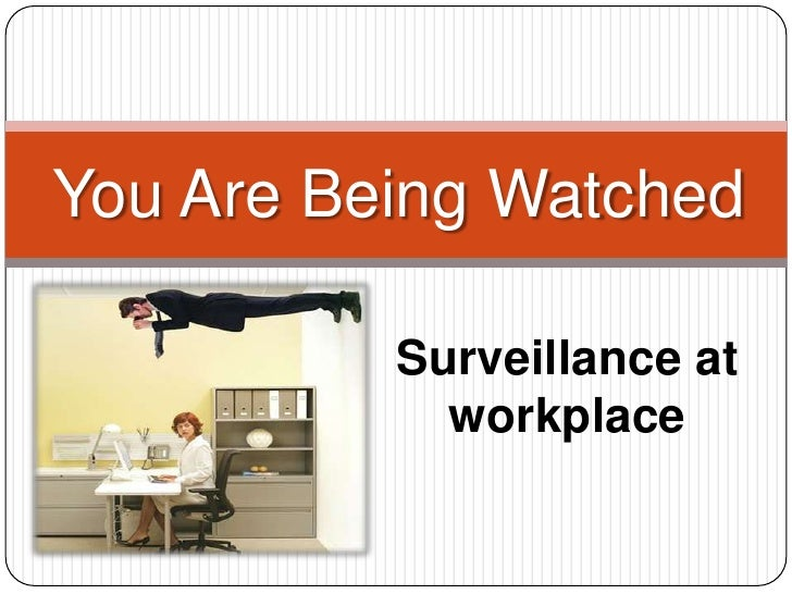 You Are Being Watched          Surveillance at            workplace