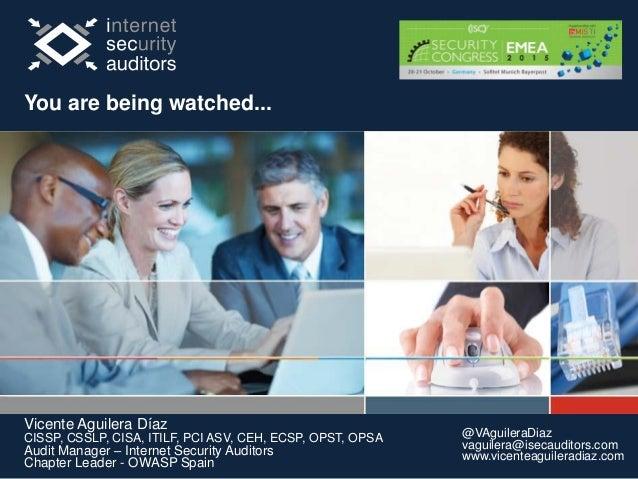 Su Seguridad es Nuestro Éxito You are being watched... Vicente Aguilera Díaz CISSP, CSSLP, CISA, ITILF, PCI ASV, CEH, ECSP...