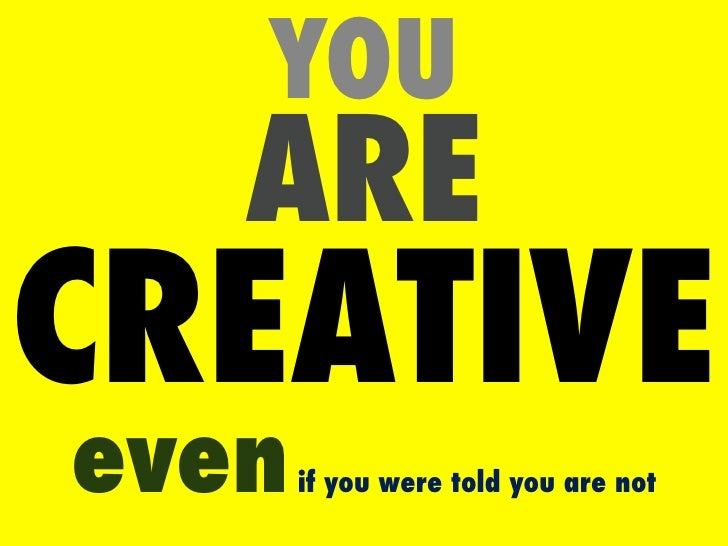 YOU   ARECREATIVEeven   if you were told you are not