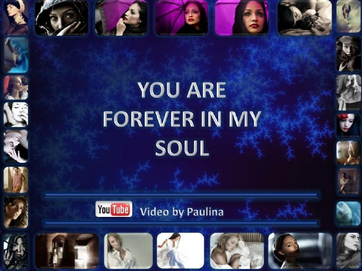 YOU ARE FOREVER IN MY SOUL<br />Video by Paulina<br />